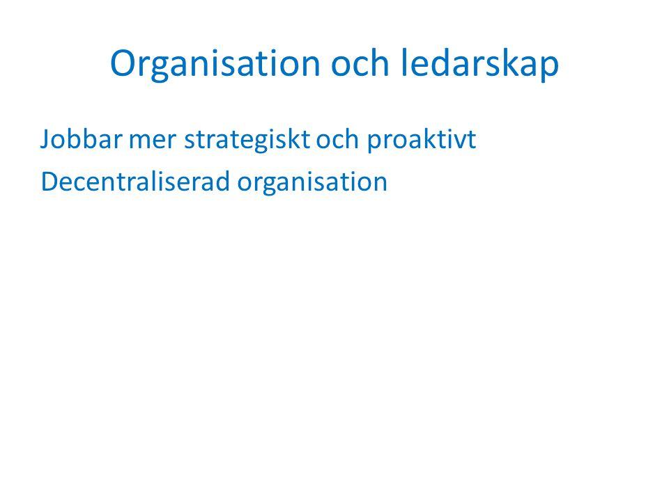 Organisation och ledarskap Jobbar mer strategiskt och proaktivt Decentraliserad organisation