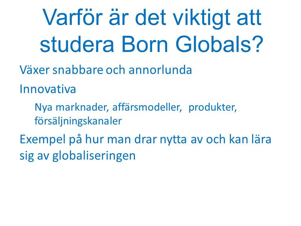 Varför är det viktigt att studera Born Globals? Växer snabbare och annorlunda Innovativa Nya marknader, affärsmodeller, produkter, försäljningskanaler