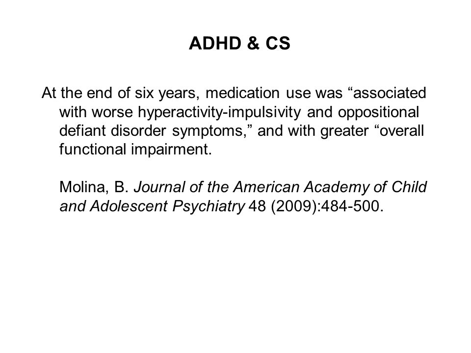 ADHD & CS At the end of six years, medication use was associated with worse hyperactivity-impulsivity and oppositional defiant disorder symptoms, and with greater overall functional impairment.