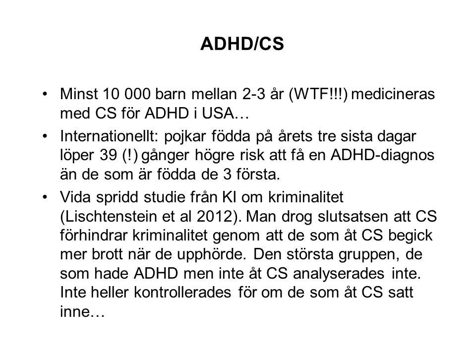 ADHD/CS •Minst 10 000 barn mellan 2-3 år (WTF!!!) medicineras med CS för ADHD i USA… •Internationellt: pojkar födda på årets tre sista dagar löper 39 (!) gånger högre risk att få en ADHD-diagnos än de som är födda de 3 första.
