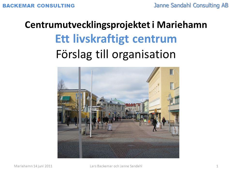 Janne Sandahl Consulting AB BACKEMAR CONSULTING Centrumutvecklingsprojektet i Mariehamn Ett livskraftigt centrum Förslag till organisation Mariehamn 14 juni 20111Lars Backemar och Janne Sandahl