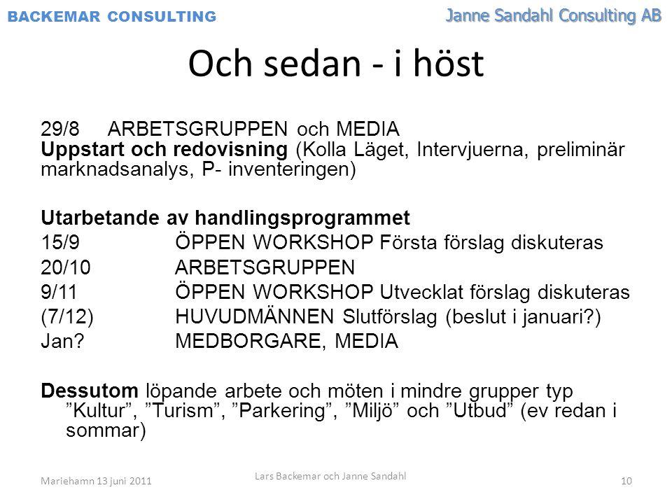 Janne Sandahl Consulting AB BACKEMAR CONSULTING Och sedan - i höst 29/8ARBETSGRUPPEN och MEDIA Uppstart och redovisning (Kolla Läget, Intervjuerna, preliminär marknadsanalys, P- inventeringen) Utarbetande av handlingsprogrammet 15/9ÖPPEN WORKSHOP Första förslag diskuteras 20/10 ARBETSGRUPPEN 9/11 ÖPPEN WORKSHOP Utvecklat förslag diskuteras (7/12) HUVUDMÄNNEN Slutförslag (beslut i januari?) Jan?MEDBORGARE, MEDIA Dessutom löpande arbete och möten i mindre grupper typ Kultur , Turism , Parkering , Miljö och Utbud (ev redan i sommar) Mariehamn 13 juni 2011 Lars Backemar och Janne Sandahl 10