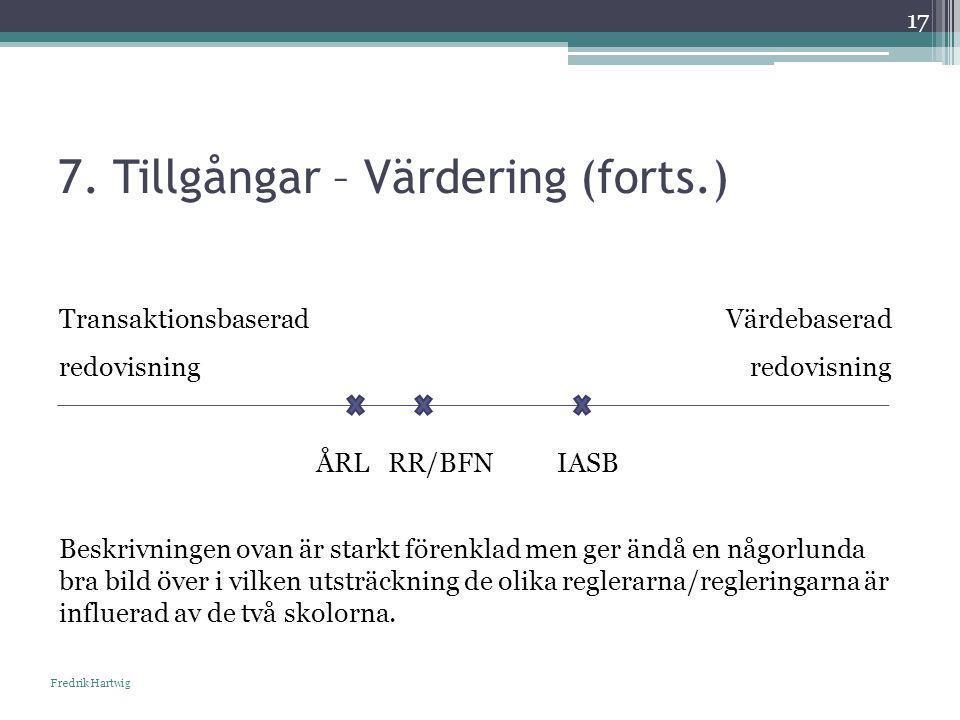 7. Tillgångar – Värdering (forts.) Fredrik Hartwig 17 Transaktionsbaserad Värdebaserad redovisning ÅRL RR/BFN IASB Beskrivningen ovan är starkt förenk