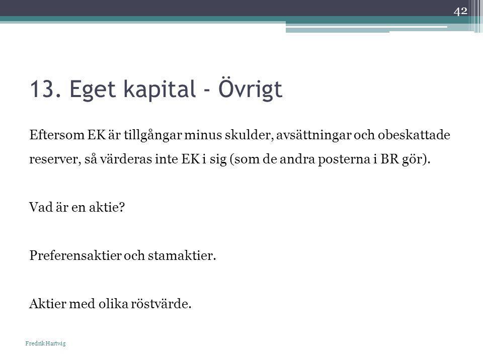 13. Eget kapital - Övrigt Fredrik Hartwig 42 Eftersom EK är tillgångar minus skulder, avsättningar och obeskattade reserver, så värderas inte EK i sig
