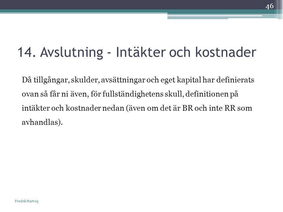 14. Avslutning - Intäkter och kostnader Fredrik Hartwig 46 Då tillgångar, skulder, avsättningar och eget kapital har definierats ovan så får ni även,