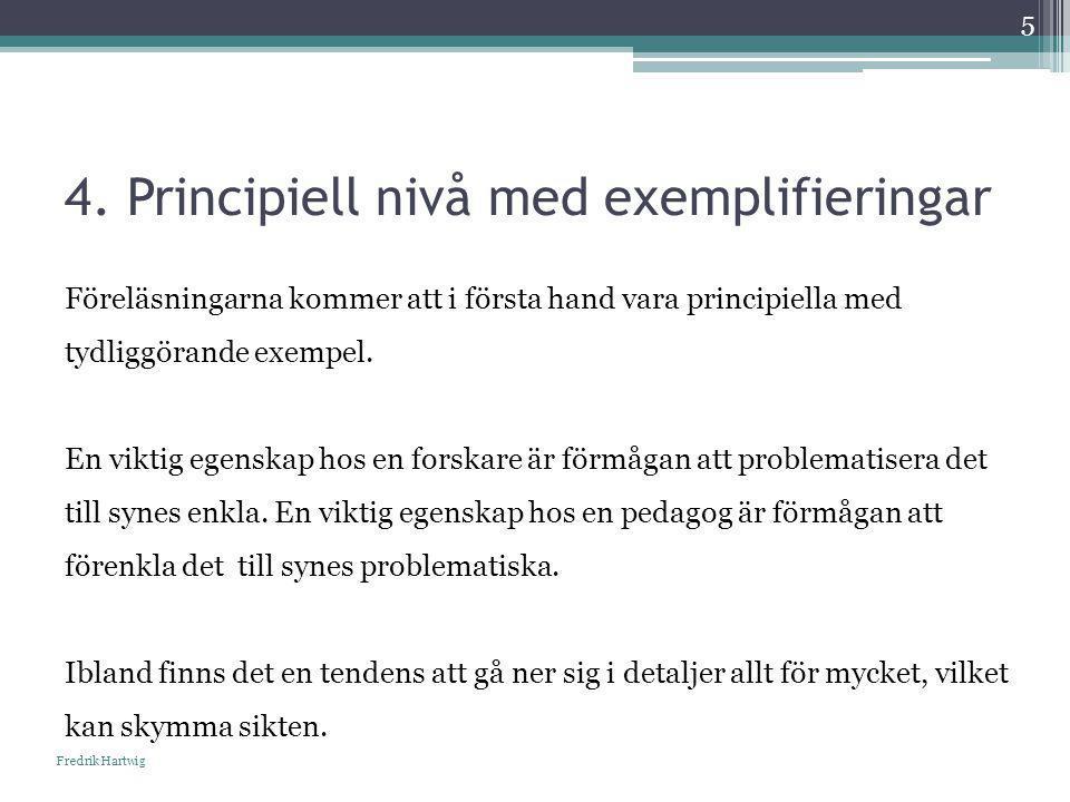 4. Principiell nivå med exemplifieringar Fredrik Hartwig 5 Föreläsningarna kommer att i första hand vara principiella med tydliggörande exempel. En vi