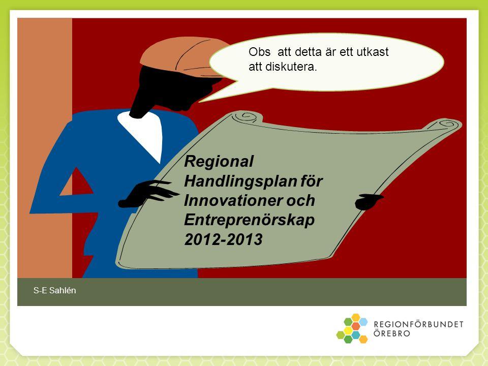 Regional Handlingsplan för Innovationer och Entreprenörskap 2012-2013 Obs att detta är ett utkast att diskutera. S-E Sahlén