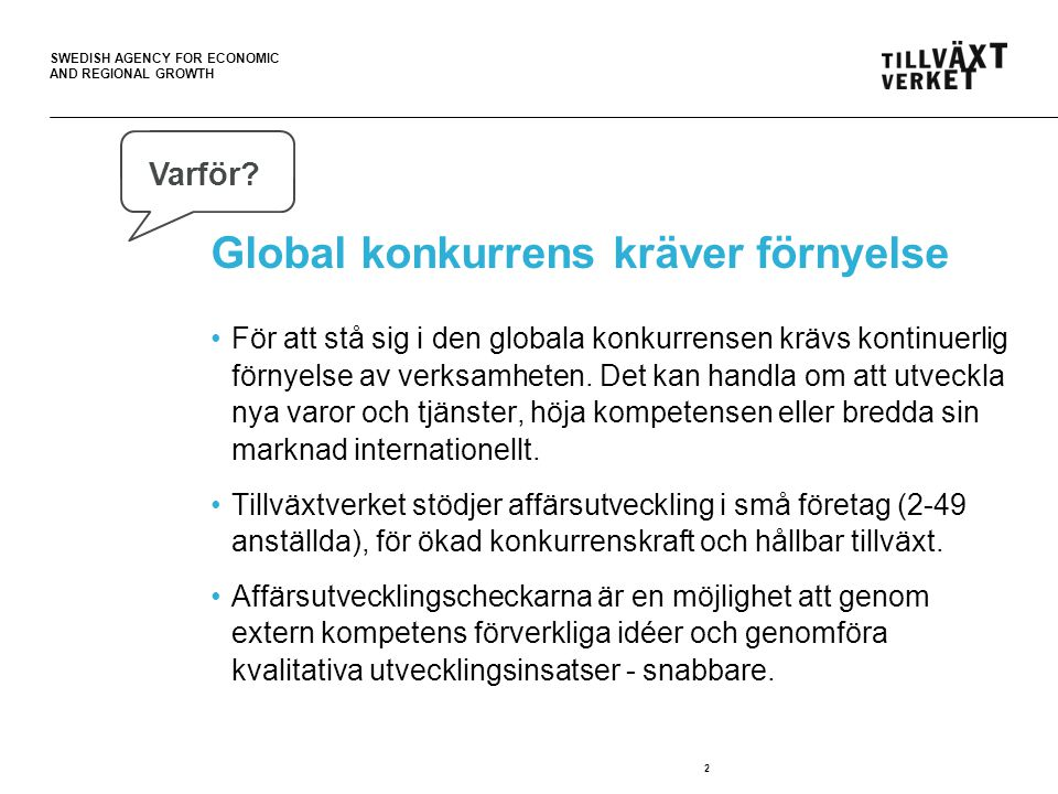 SWEDISH AGENCY FOR ECONOMIC AND REGIONAL GROWTH Global konkurrens kräver förnyelse •För att stå sig i den globala konkurrensen krävs kontinuerlig förnyelse av verksamheten.