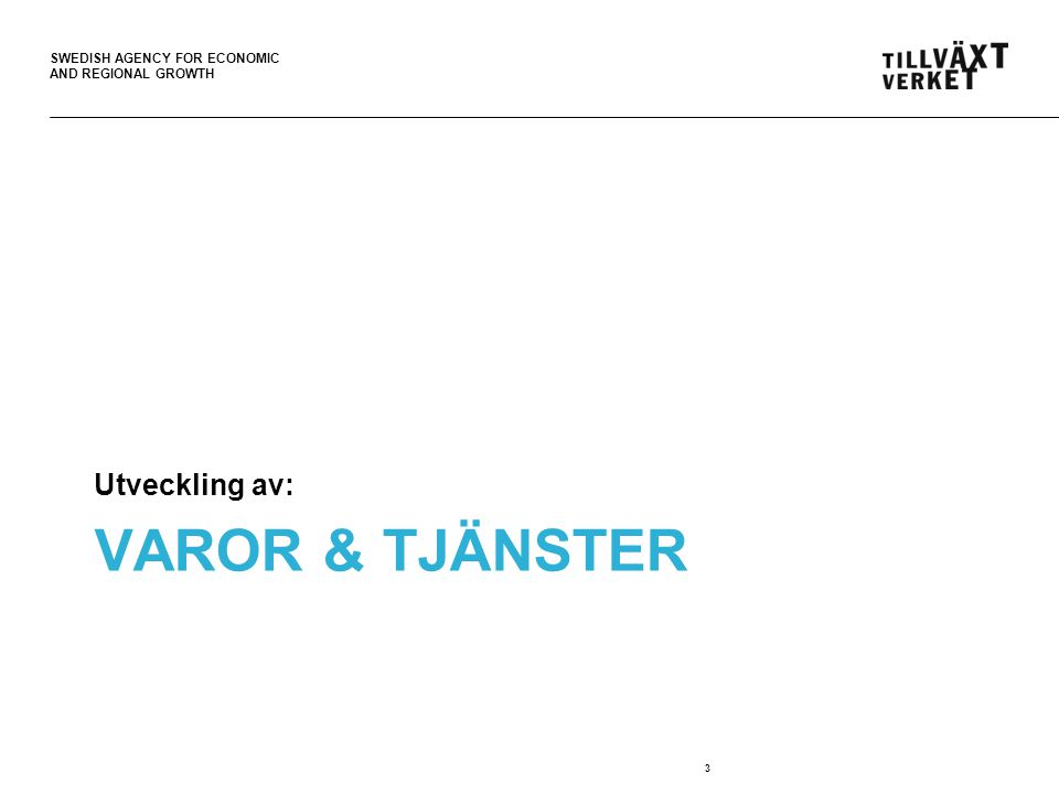 SWEDISH AGENCY FOR ECONOMIC AND REGIONAL GROWTH VAROR & TJÄNSTER Utveckling av: 3
