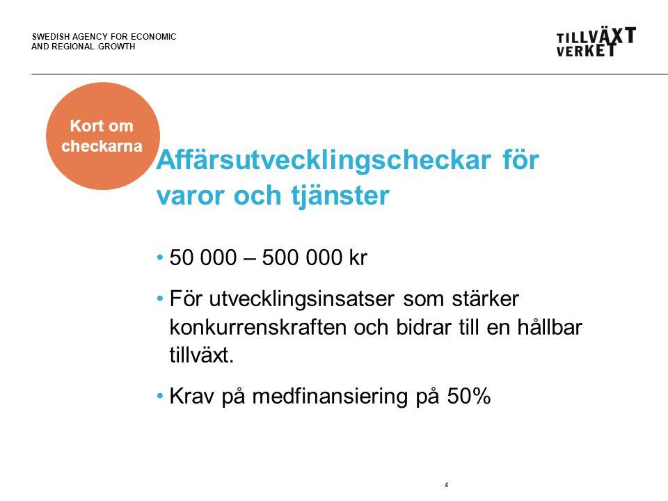 SWEDISH AGENCY FOR ECONOMIC AND REGIONAL GROWTH Affärsutvecklingscheckar för varor och tjänster •50 000 – 500 000 kr •För utvecklingsinsatser som stärker konkurrenskraften och bidrar till en hållbar tillväxt.