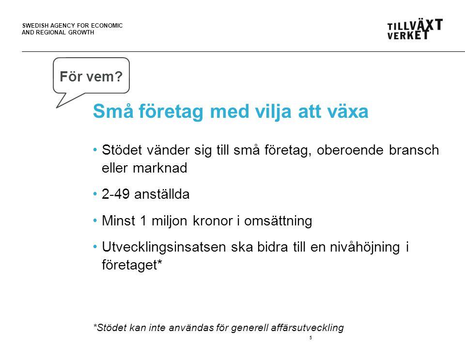 SWEDISH AGENCY FOR ECONOMIC AND REGIONAL GROWTH Små företag med vilja att växa •Stödet vänder sig till små företag, oberoende bransch eller marknad •2-49 anställda •Minst 1 miljon kronor i omsättning •Utvecklingsinsatsen ska bidra till en nivåhöjning i företaget* *Stödet kan inte användas för generell affärsutveckling 5 För vem?