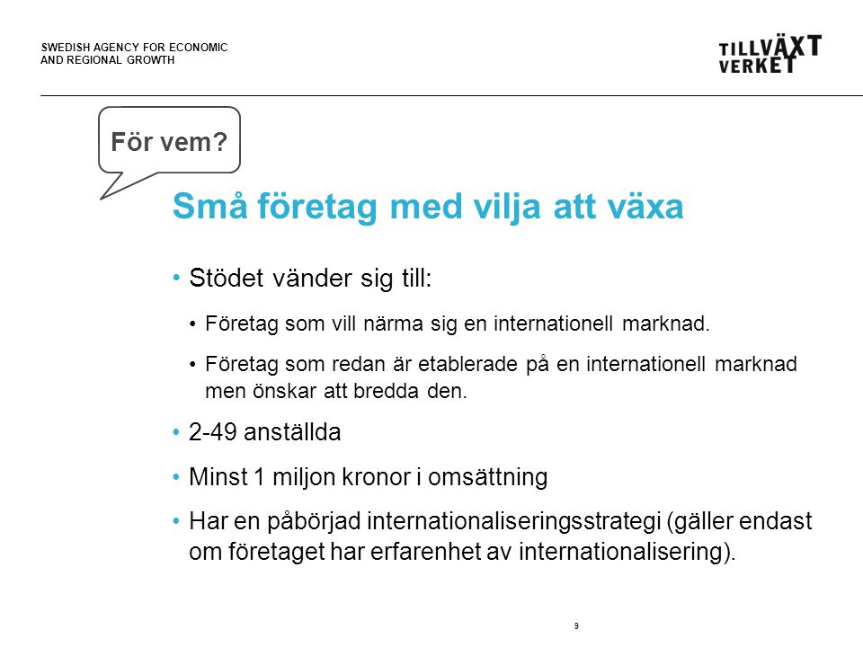 SWEDISH AGENCY FOR ECONOMIC AND REGIONAL GROWTH Små företag med vilja att växa •Stödet vänder sig till: •Företag som vill närma sig en internationell marknad.