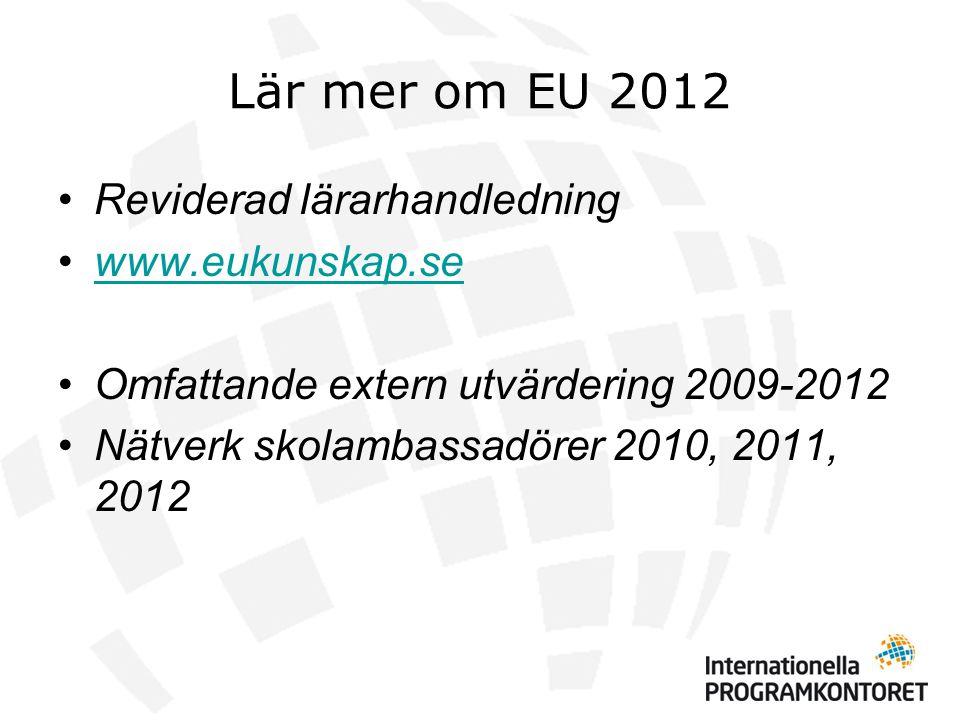 Lär mer om EU 2012 •Reviderad lärarhandledning •www.eukunskap.sewww.eukunskap.se •Omfattande extern utvärdering 2009-2012 •Nätverk skolambassadörer 2010, 2011, 2012