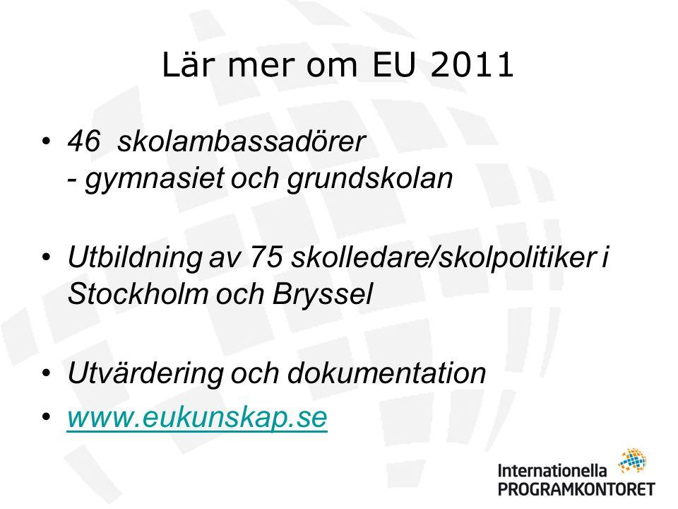 Lär mer om EU 2011 •46 skolambassadörer - gymnasiet och grundskolan •Utbildning av 75 skolledare/skolpolitiker i Stockholm och Bryssel •Utvärdering och dokumentation •www.eukunskap.sewww.eukunskap.se