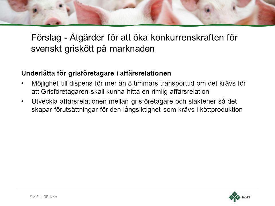 Sid 6 | LRF Kött Förslag - Åtgärder för att öka konkurrenskraften för svenskt griskött på marknaden Underlätta för grisföretagare i affärsrelationen •Möjlighet till dispens för mer än 8 timmars transporttid om det krävs för att Grisföretagaren skall kunna hitta en rimlig affärsrelation •Utveckla affärsrelationen mellan grisföretagare och slakterier så det skapar förutsättningar för den långsiktighet som krävs i köttproduktion
