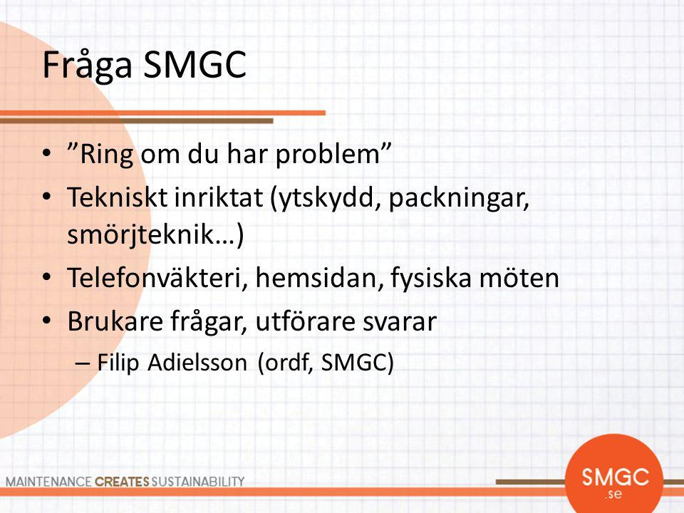"""Fråga SMGC • """"Ring om du har problem"""" • Tekniskt inriktat (ytskydd, packningar, smörjteknik…) • Telefonväkteri, hemsidan, fysiska möten • Brukare fråg"""