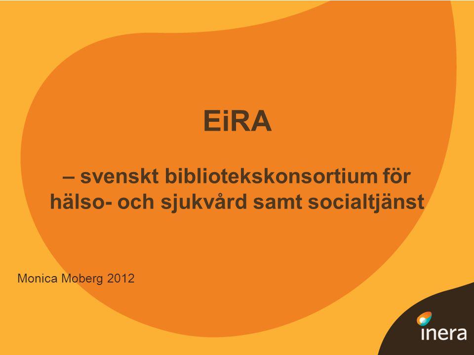 1 EiRA – svenskt bibliotekskonsortium för hälso- och sjukvård samt socialtjänst Monica Moberg 2012