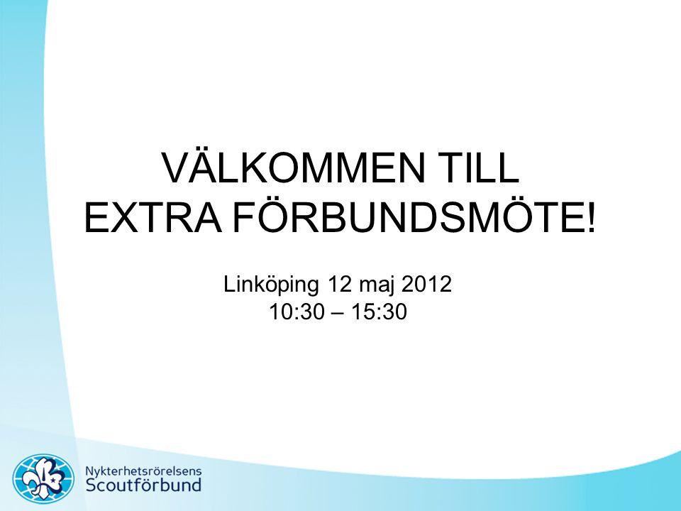 VÄLKOMMEN TILL EXTRA FÖRBUNDSMÖTE! Linköping 12 maj 2012 10:30 – 15:30