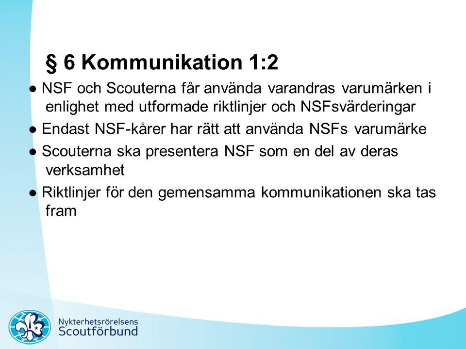 § 6 Kommunikation 1:2 ● NSF och Scouterna får använda varandras varumärken i enlighet med utformade riktlinjer och NSFsvärderingar ● Endast NSF-kårer