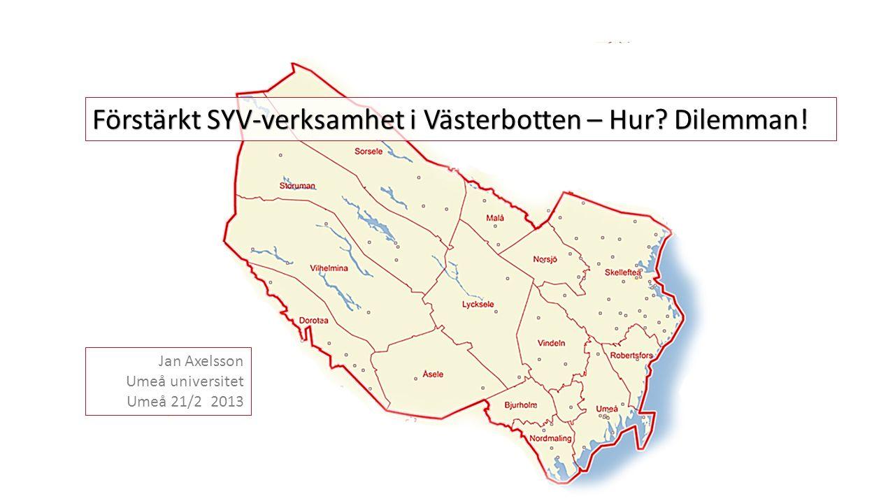Förstärkt SYV-verksamhet i Västerbotten – Hur? Dilemman! Jan Axelsson Umeå universitet Umeå 21/2 2013