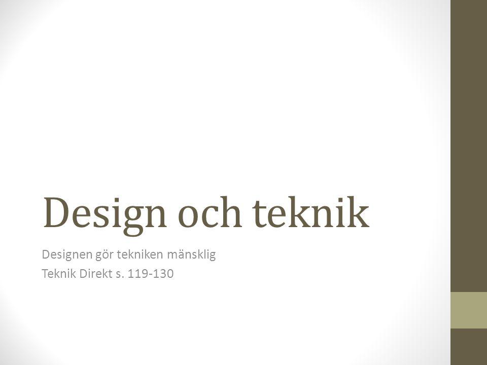Design och teknik Designen gör tekniken mänsklig Teknik Direkt s. 119-130