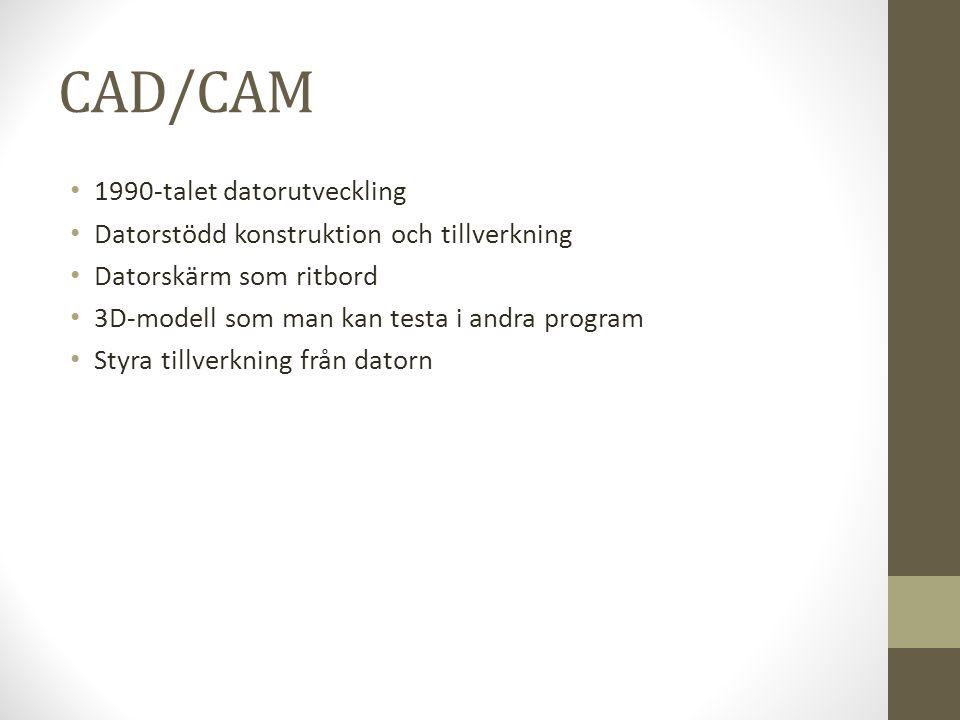 CAD/CAM • 1990-talet datorutveckling • Datorstödd konstruktion och tillverkning • Datorskärm som ritbord • 3D-modell som man kan testa i andra program