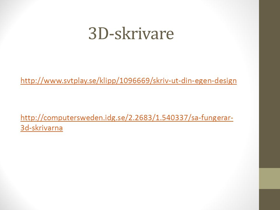 3D-skrivare http://www.svtplay.se/klipp/1096669/skriv-ut-din-egen-design http://computersweden.idg.se/2.2683/1.540337/sa-fungerar- 3d-skrivarna