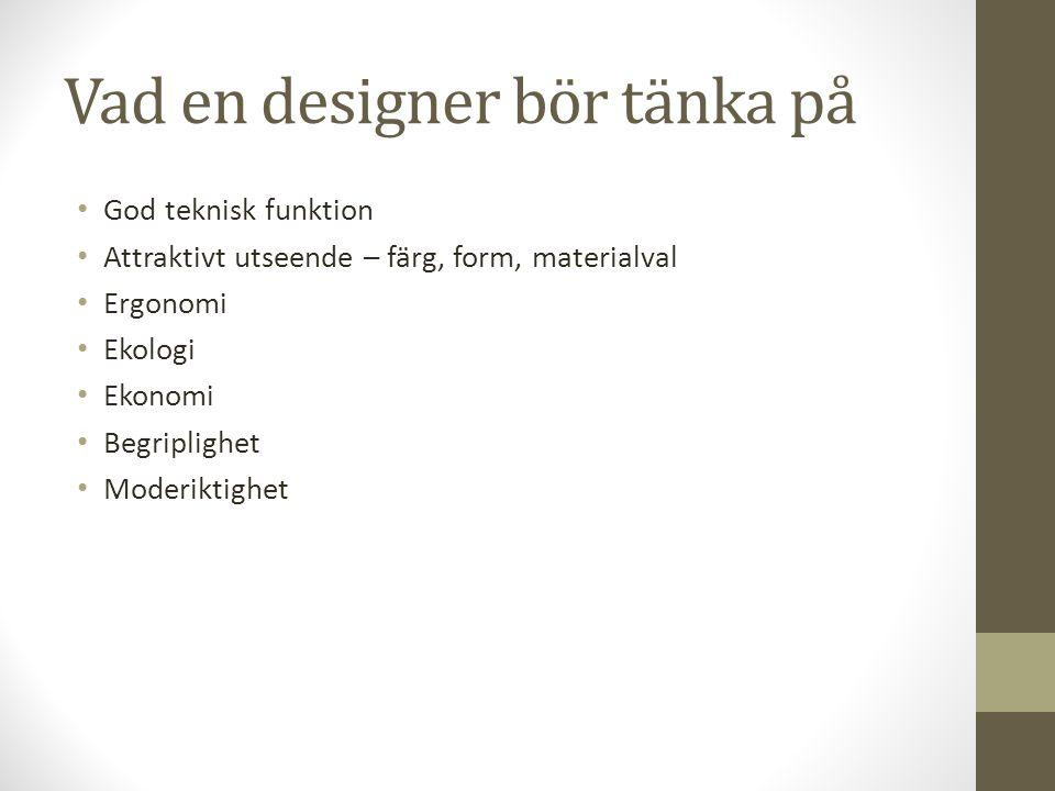 Vad en designer bör tänka på • God teknisk funktion • Attraktivt utseende – färg, form, materialval • Ergonomi • Ekologi • Ekonomi • Begriplighet • Mo