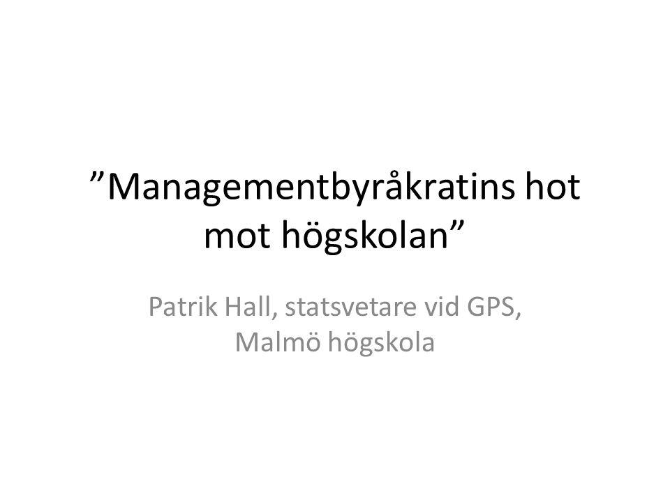 Managementbyråkratins hot mot högskolan Patrik Hall, statsvetare vid GPS, Malmö högskola