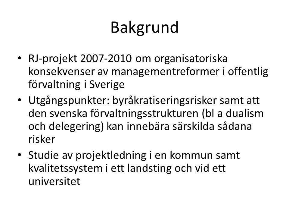 Bakgrund • RJ-projekt 2007-2010 om organisatoriska konsekvenser av managementreformer i offentlig förvaltning i Sverige • Utgångspunkter: byråkratiseringsrisker samt att den svenska förvaltningsstrukturen (bl a dualism och delegering) kan innebära särskilda sådana risker • Studie av projektledning i en kommun samt kvalitetssystem i ett landsting och vid ett universitet