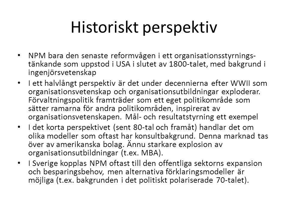 Historiskt perspektiv • NPM bara den senaste reformvågen i ett organisationsstyrnings- tänkande som uppstod i USA i slutet av 1800-talet, med bakgrund i ingenjörsvetenskap • I ett halvlångt perspektiv är det under decennierna efter WWII som organisationsvetenskap och organisationsutbildningar exploderar.