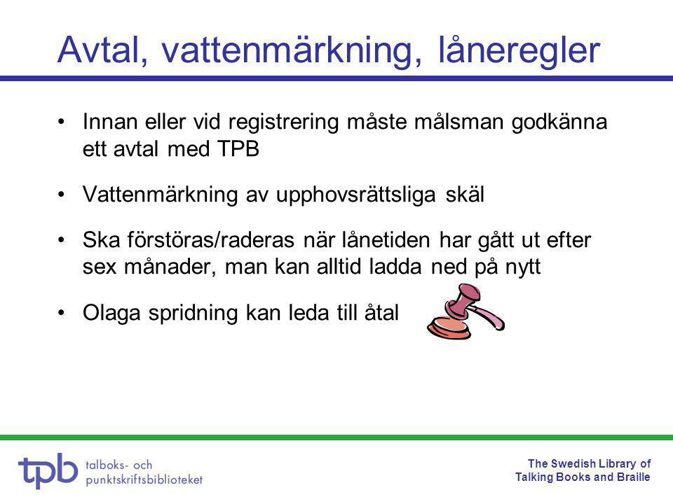 The Swedish Library of Talking Books and Braille Avtal, vattenmärkning, låneregler •Innan eller vid registrering måste målsman godkänna ett avtal med TPB •Vattenmärkning av upphovsrättsliga skäl •Ska förstöras/raderas när lånetiden har gått ut efter sex månader, man kan alltid ladda ned på nytt •Olaga spridning kan leda till åtal