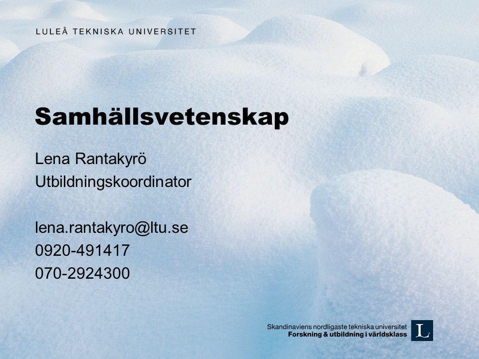 Samhällsvetenskap Lena Rantakyrö Utbildningskoordinator lena.rantakyro@ltu.se 0920-491417 070-2924300