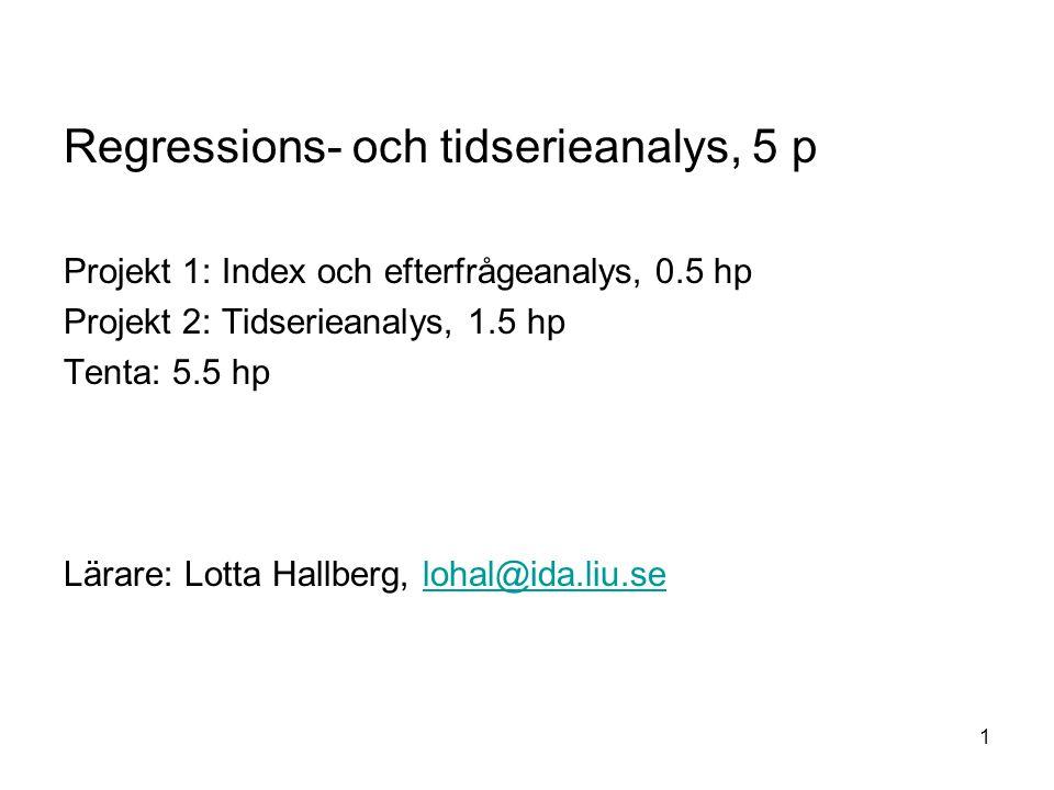 1 Regressions- och tidserieanalys, 5 p Projekt 1: Index och efterfrågeanalys, 0.5 hp Projekt 2: Tidserieanalys, 1.5 hp Tenta: 5.5 hp Lärare: Lotta Hal