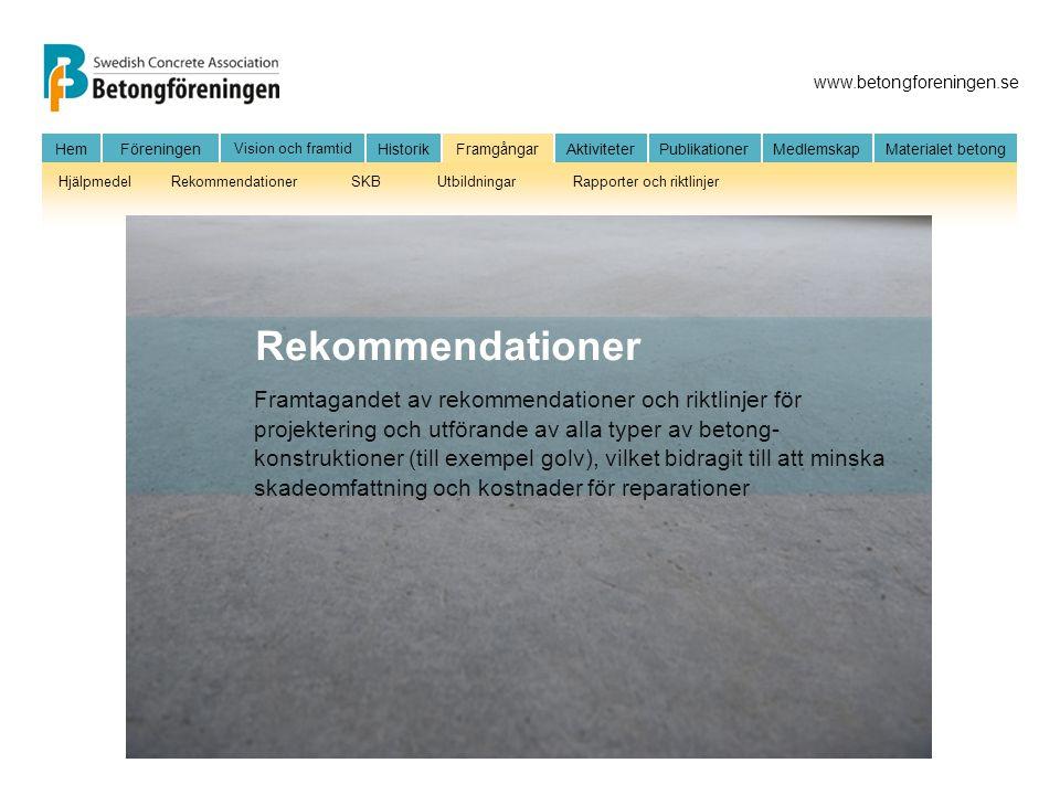 www.betongforeningen.se HemFöreningen Vision och framtid HistorikFramgångarAktiviteter Publikationer MedlemskapMaterialet betong HjälpmedelRekommendationerSKBUtbildningarRapporter och riktlinjer Framtagandet av rekommendationer och riktlinjer för projektering och utförande av alla typer av betong- konstruktioner (till exempel golv), vilket bidragit till att minska skadeomfattning och kostnader för reparationer Rekommendationer