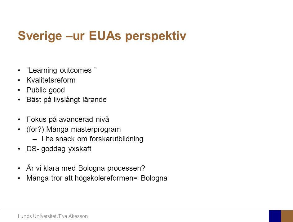 Lunds Universitet /Eva Åkesson Sverige –ur EUAs perspektiv • Learning outcomes •Kvalitetsreform •Public good •Bäst på livslångt lärande •Fokus på avancerad nivå •(för ) Många masterprogram –Lite snack om forskarutbildning •DS- goddag yxskaft •Är vi klara med Bologna processen.