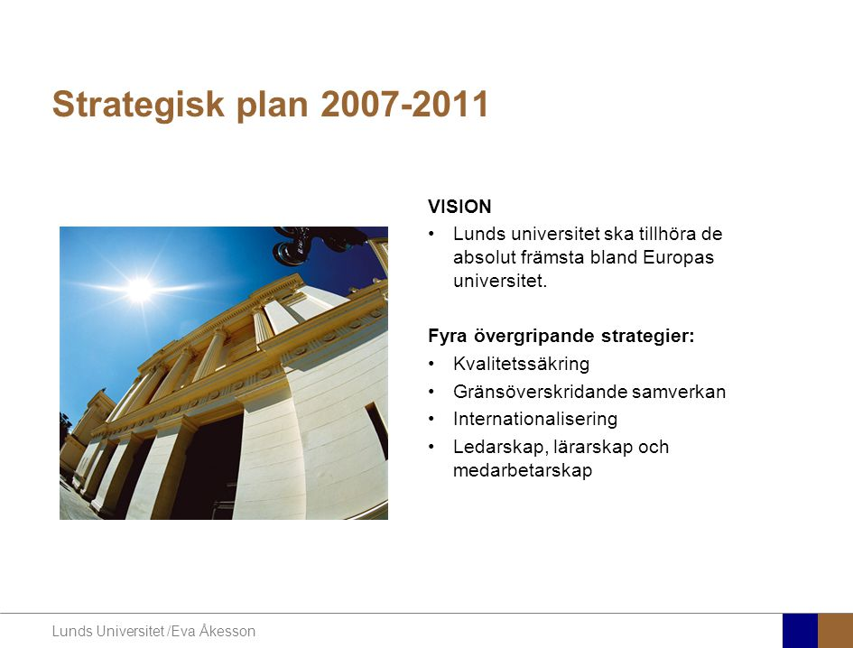 Lunds Universitet /Eva Åkesson Strategisk plan 2007-2011 VISION •Lunds universitet ska tillhöra de absolut främsta bland Europas universitet. Fyra öve