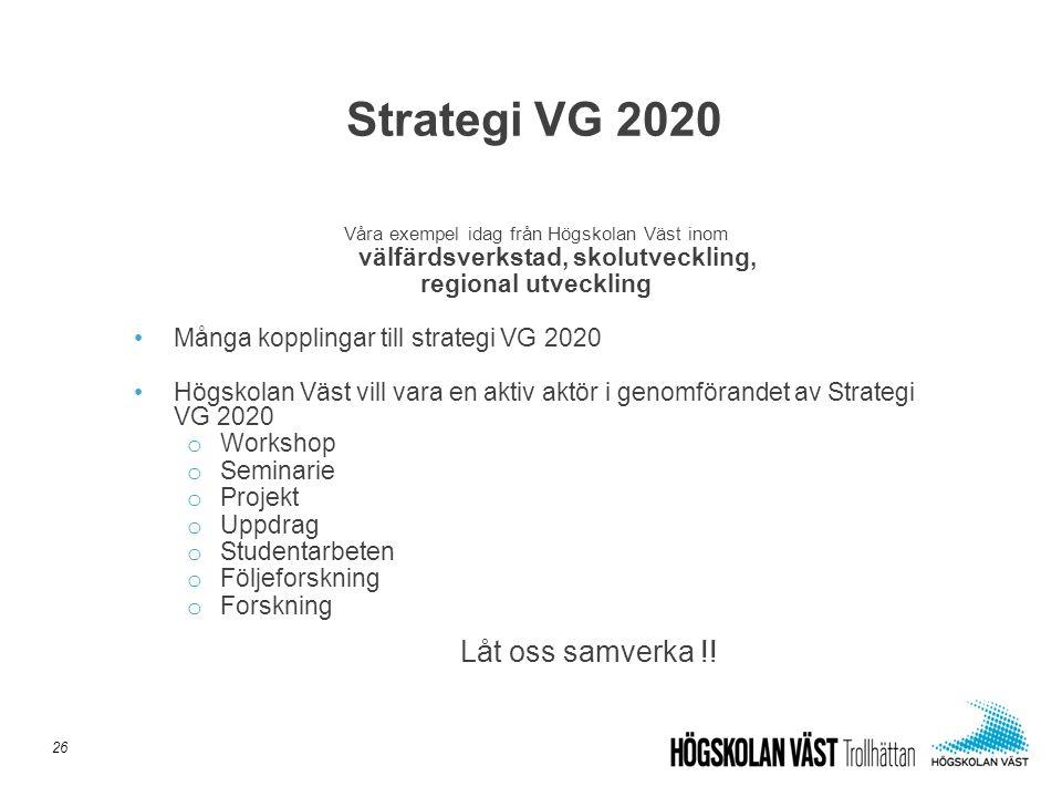 Våra exempel idag från Högskolan Väst inom välfärdsverkstad, skolutveckling, regional utveckling •Många kopplingar till strategi VG 2020 •Högskolan Vä