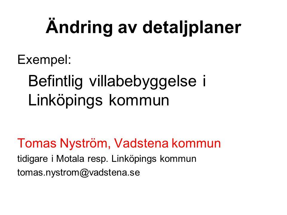 Ändring av detaljplaner Exempel: Befintlig villabebyggelse i Linköpings kommun Tomas Nyström, Vadstena kommun tidigare i Motala resp.