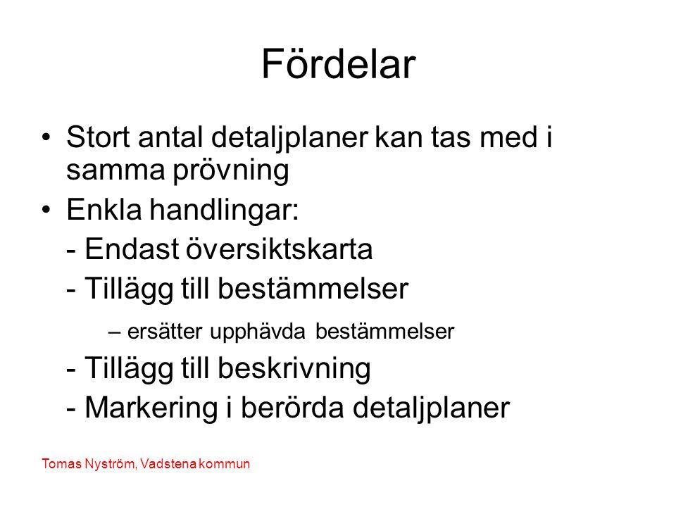 Fördelar •Stort antal detaljplaner kan tas med i samma prövning •Enkla handlingar: - Endast översiktskarta - Tillägg till bestämmelser – ersätter upphävda bestämmelser - Tillägg till beskrivning - Markering i berörda detaljplaner Tomas Nyström, Vadstena kommun