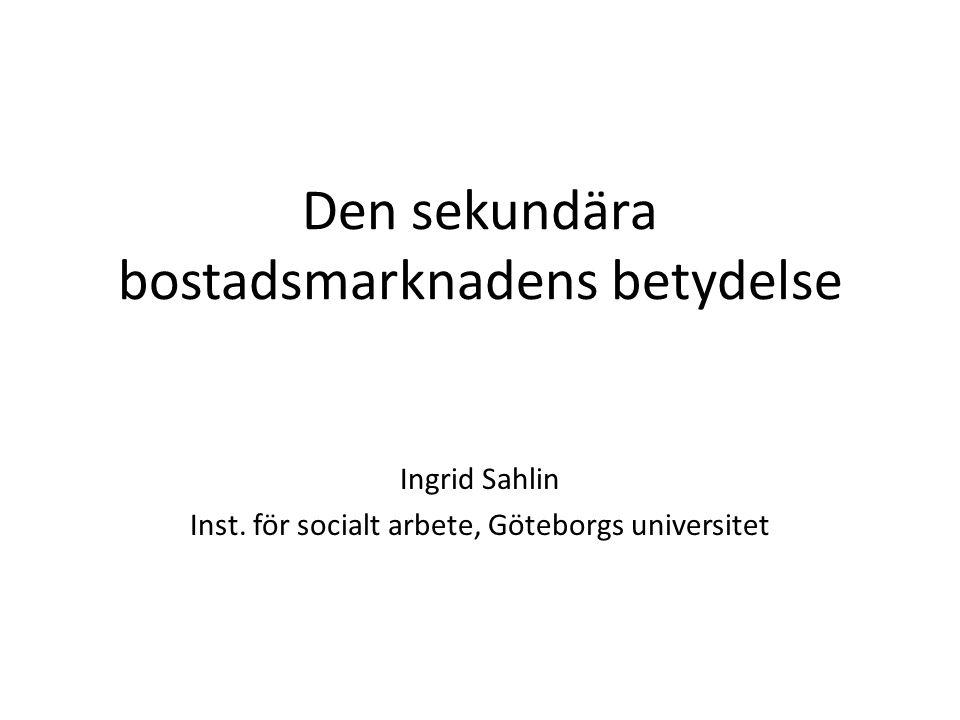 Den sekundära bostadsmarknadens betydelse Ingrid Sahlin Inst. för socialt arbete, Göteborgs universitet