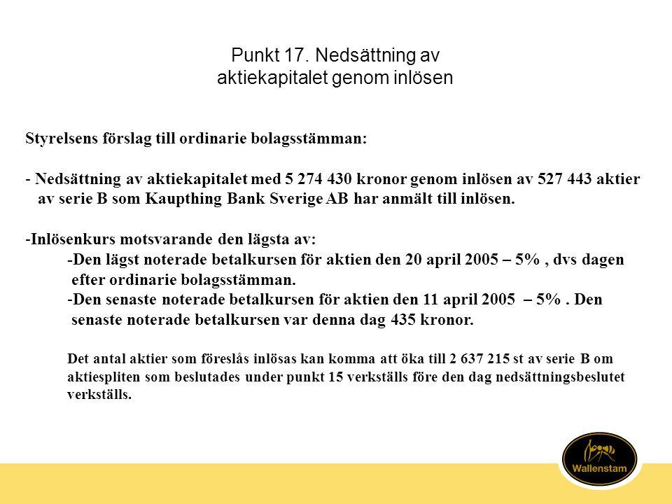 Punkt 17. Nedsättning av aktiekapitalet genom inlösen Styrelsens förslag till ordinarie bolagsstämman: - Nedsättning av aktiekapitalet med 5 274 430 k