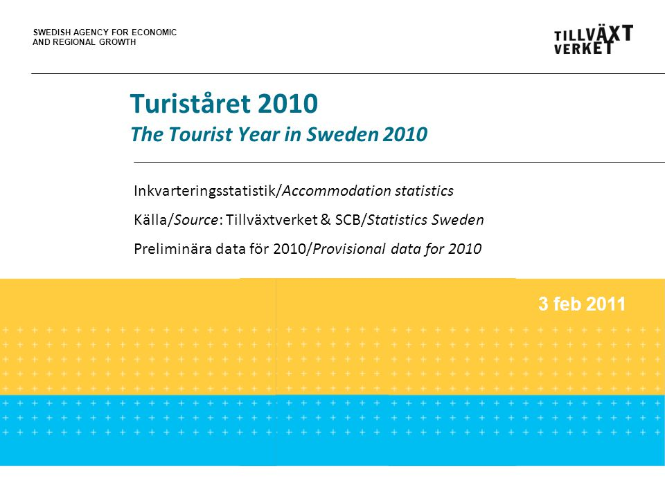 SWEDISH AGENCY FOR ECONOMIC AND REGIONAL GROWTH Turiståret 2010 The Tourist Year in Sweden 2010 Inkvarteringsstatistik/Accommodation statistics Källa/Source: Tillväxtverket & SCB/Statistics Sweden Preliminära data för 2010/Provisional data for 2010 3 feb 2011