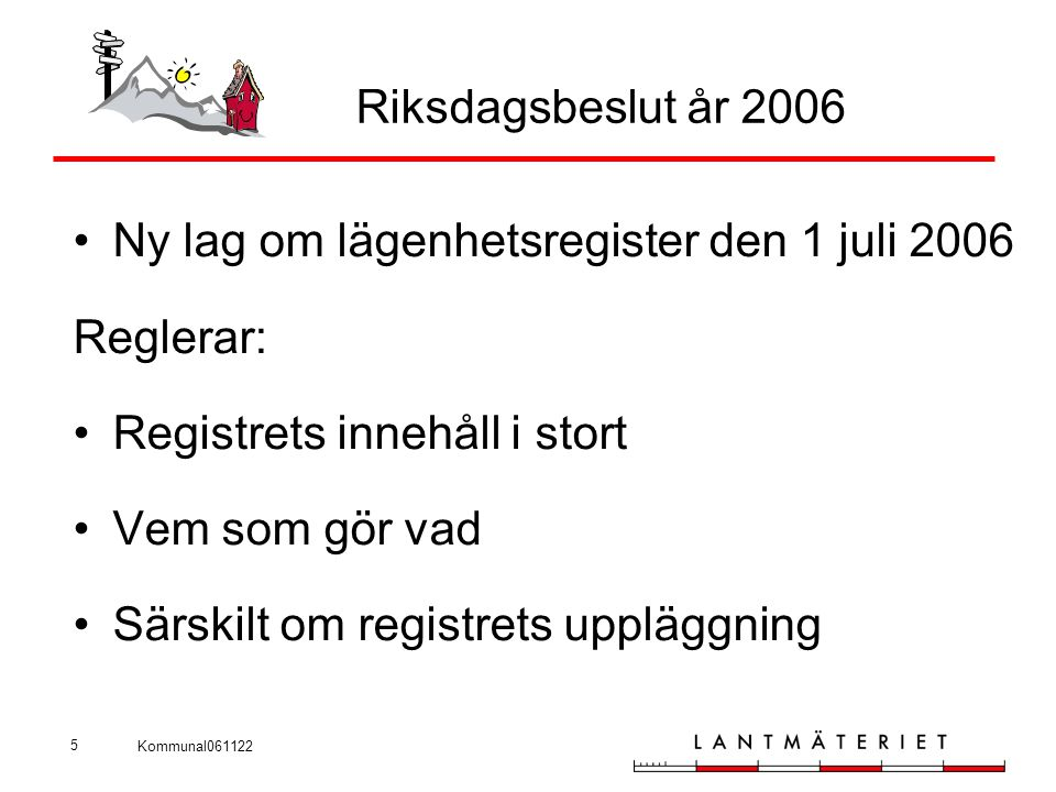Kommunal061122 5 Riksdagsbeslut år 2006 •Ny lag om lägenhetsregister den 1 juli 2006 Reglerar: •Registrets innehåll i stort •Vem som gör vad •Särskilt