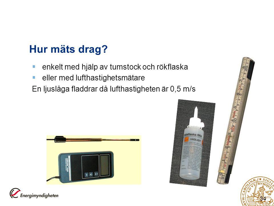 34 Hur mäts drag?  enkelt med hjälp av tumstock och rökflaska  eller med lufthastighetsmätare En ljuslåga fladdrar då lufthastigheten är 0,5 m/s
