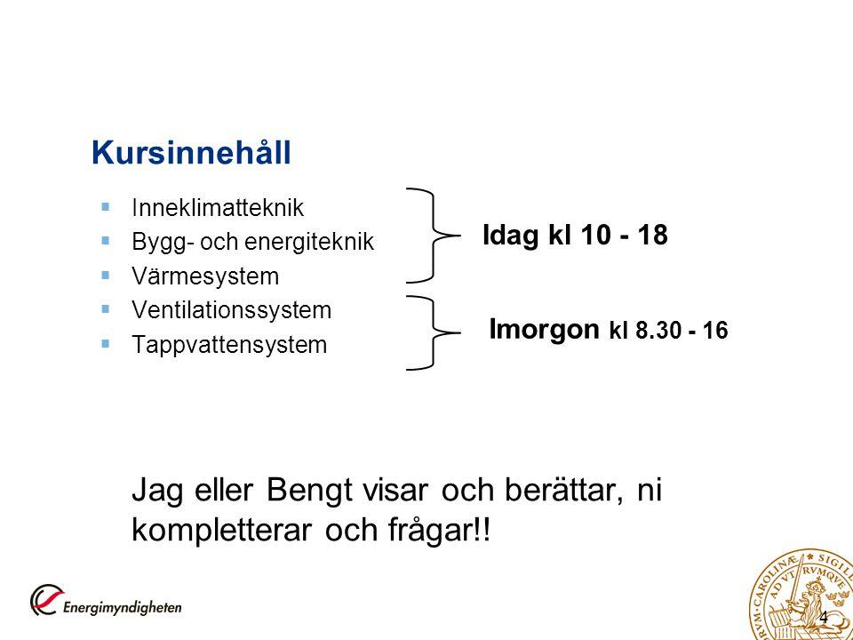 4 Kursinnehåll  Inneklimatteknik  Bygg- och energiteknik  Värmesystem  Ventilationssystem  Tappvattensystem Jag eller Bengt visar och berättar, n
