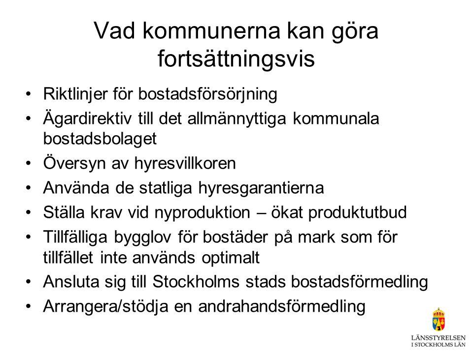 Vad kommunerna kan göra fortsättningsvis •Riktlinjer för bostadsförsörjning •Ägardirektiv till det allmännyttiga kommunala bostadsbolaget •Översyn av hyresvillkoren •Använda de statliga hyresgarantierna •Ställa krav vid nyproduktion – ökat produktutbud •Tillfälliga bygglov för bostäder på mark som för tillfället inte används optimalt •Ansluta sig till Stockholms stads bostadsförmedling •Arrangera/stödja en andrahandsförmedling