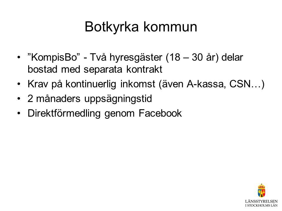 Botkyrka kommun • KompisBo - Två hyresgäster (18 – 30 år) delar bostad med separata kontrakt •Krav på kontinuerlig inkomst (även A-kassa, CSN…) •2 månaders uppsägningstid •Direktförmedling genom Facebook
