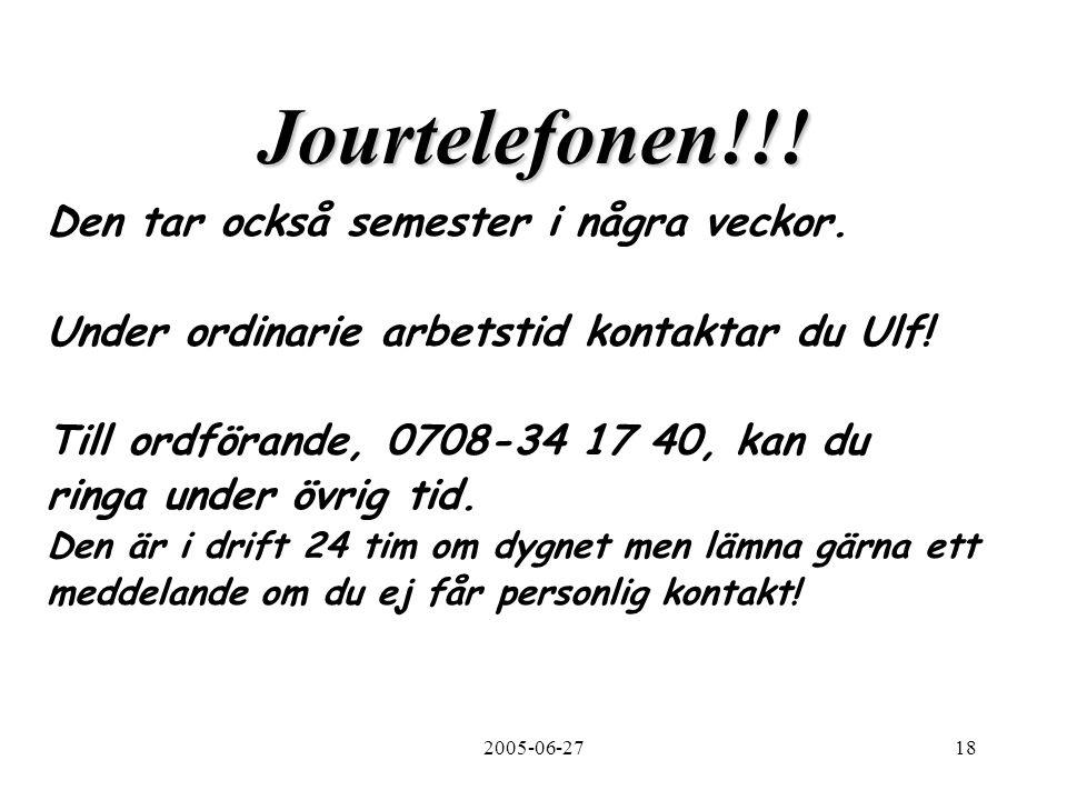 2005-06-2718 Jourtelefonen!!! Den tar också semester i några veckor. Under ordinarie arbetstid kontaktar du Ulf! Till ordförande, 0708-34 17 40, kan d