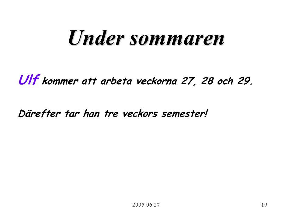 2005-06-2719 Under sommaren Ulf kommer att arbeta veckorna 27, 28 och 29. Därefter tar han tre veckors semester!